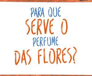 Para que serve o perfume das flores ?